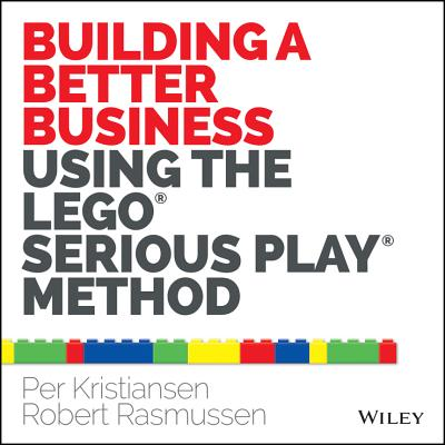 Building a Better Business Using the Lego Serious Play Method By Kristiansen, Per/ Rasmussen, Robert